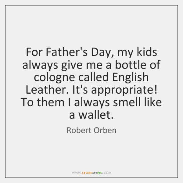 For Father's Day, my kids always give me a bottle of cologne ...