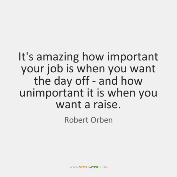 It's amazing how important your job is when you want the day ...