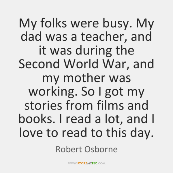 My folks were busy. My dad was a teacher, and it was ...