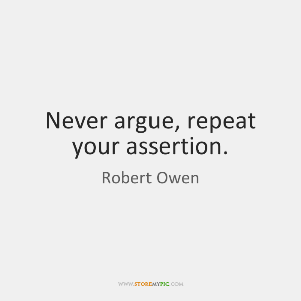 Never argue, repeat your assertion.