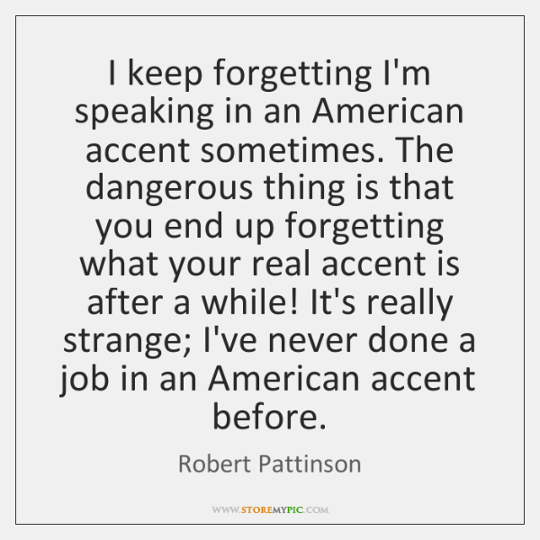 I keep forgetting I'm speaking in an American accent sometimes. The dangerous ...
