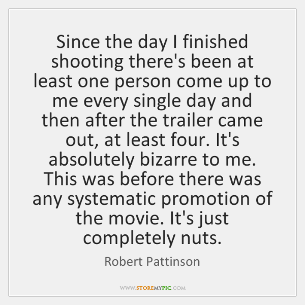 Since the day I finished shooting there's been at least one person ...