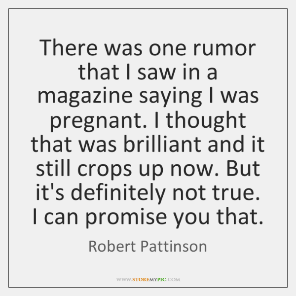 There was one rumor that I saw in a magazine saying I ...