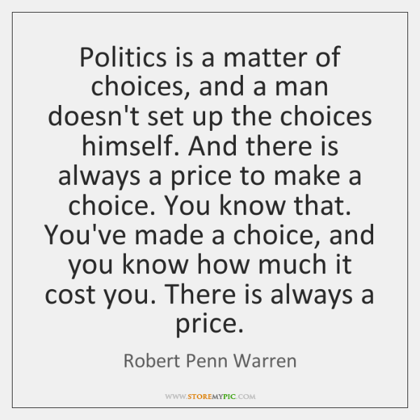 Politics is a matter of choices, and a man doesn't set up ...