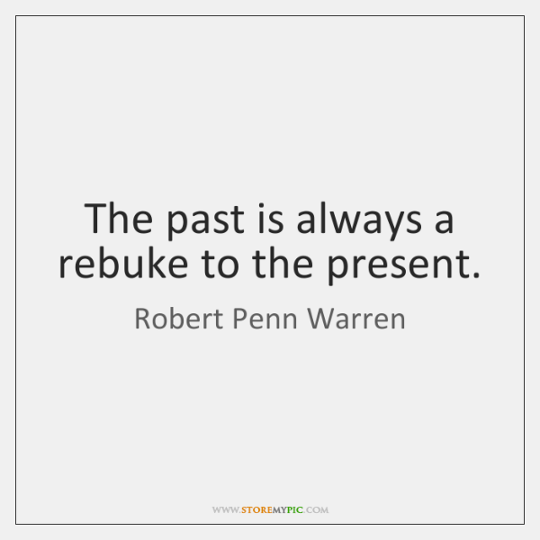 The past is always a rebuke to the present.