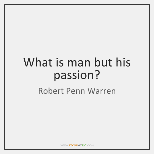 What is man but his passion?