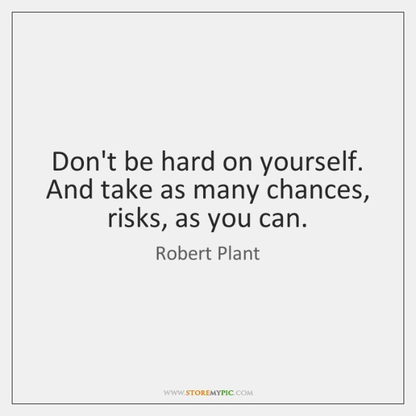 Don't be hard on yourself. And take as many chances, risks, as ...