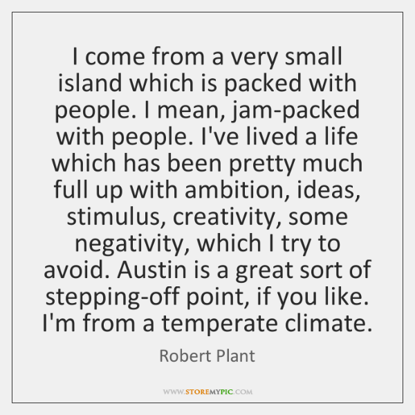 I come from a very small island which is packed with people. ...
