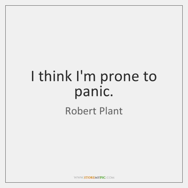 I think I'm prone to panic.