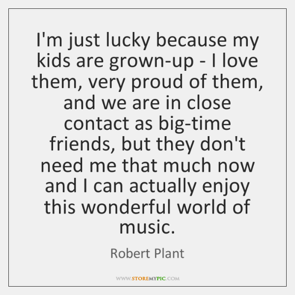I'm just lucky because my kids are grown-up - I love them, ...