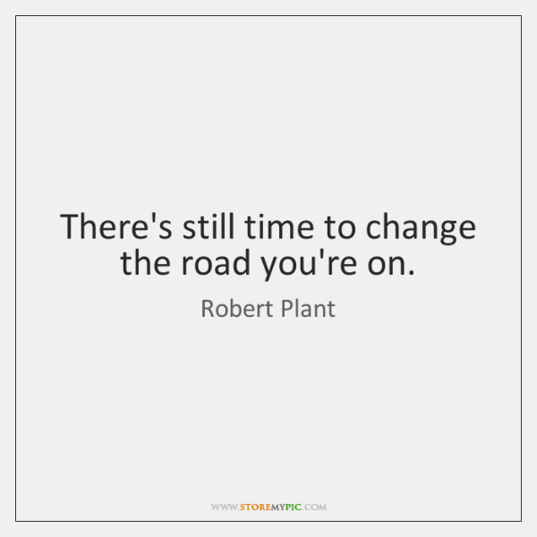 There's still time to change the road you're on.