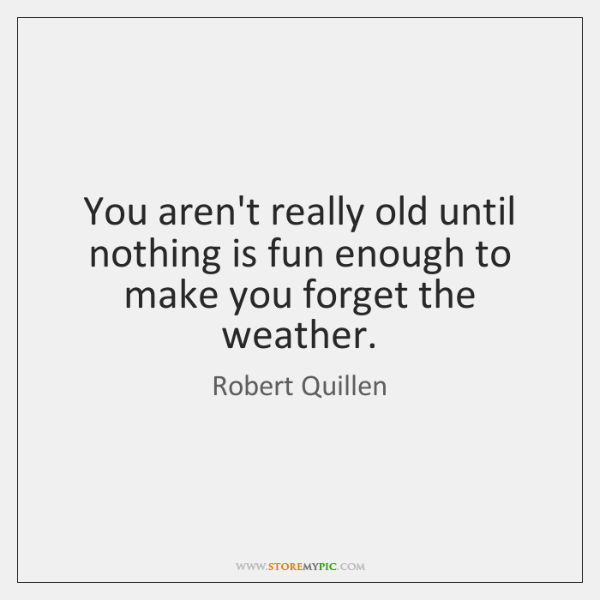 You aren't really old until nothing is fun enough to make you ...