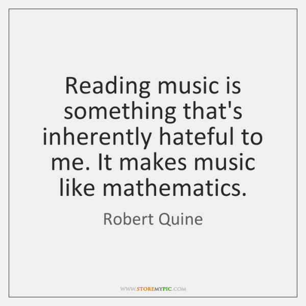 Reading music is something that's inherently hateful to me. It makes music ...