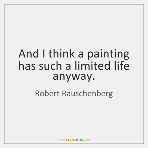 And I think a painting has such a limited life anyway.