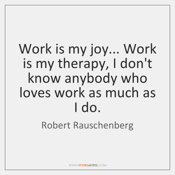 Work is my joy... Work is my therapy, I don't know anybody ...
