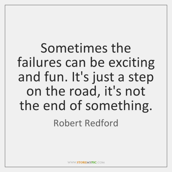 Sometimes the failures can be exciting and fun. It's just a step ...