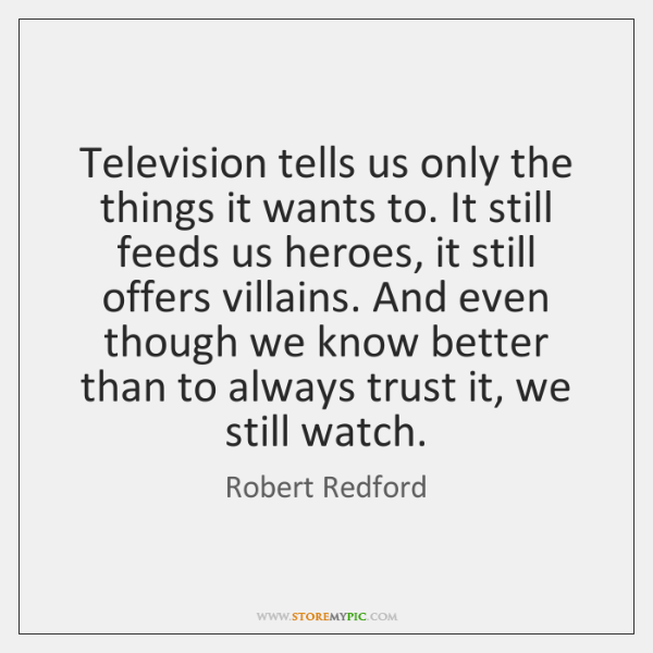 Television tells us only the things it wants to. It still feeds ...