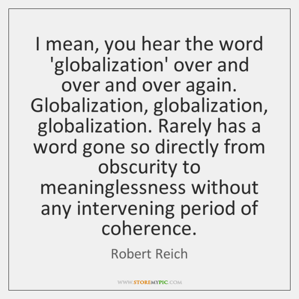 I mean, you hear the word 'globalization' over and over and over ...