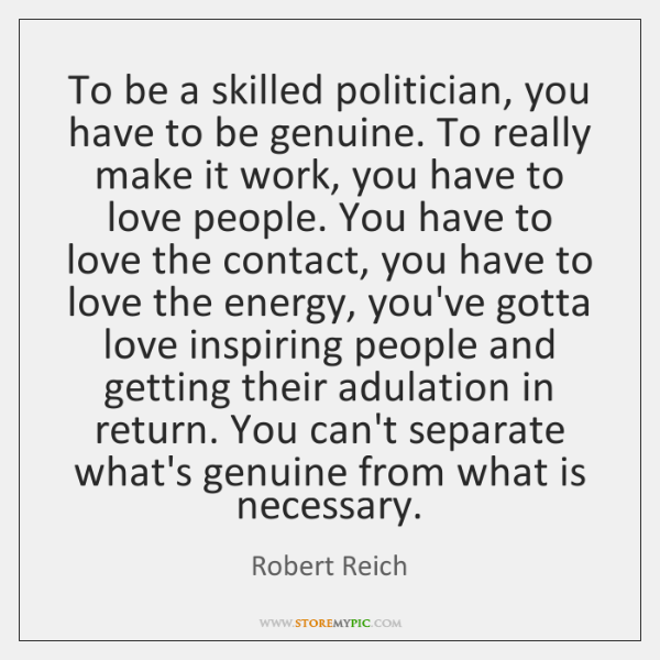To be a skilled politician, you have to be genuine. To really ...