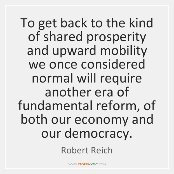 To get back to the kind of shared prosperity and upward mobility ...