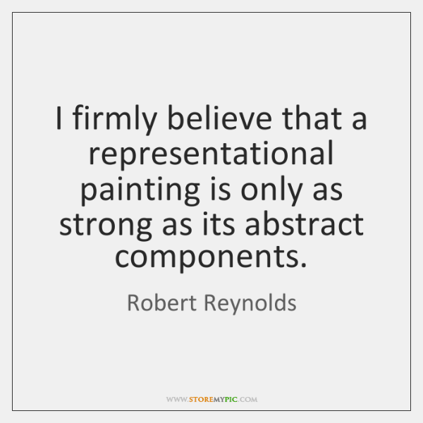 I firmly believe that a representational painting is only as strong as ...