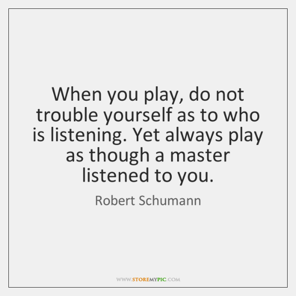 When you play, do not trouble yourself as to who is listening. ...