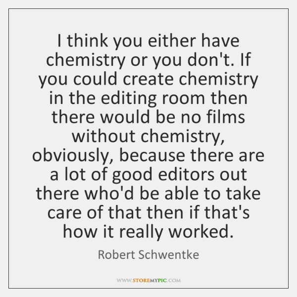I think you either have chemistry or you don't. If you could ...