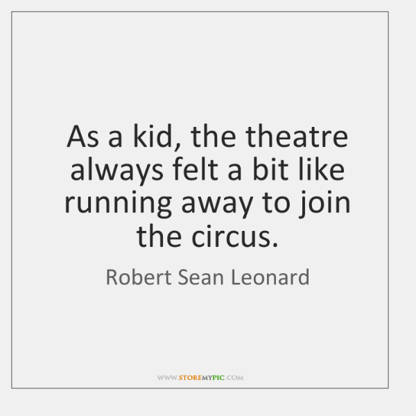 As a kid, the theatre always felt a bit like running away ...