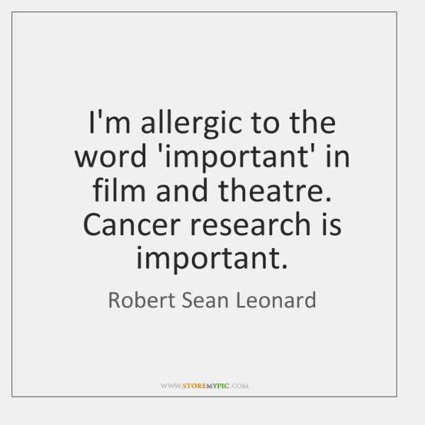 I'm allergic to the word 'important' in film and theatre. Cancer research ...
