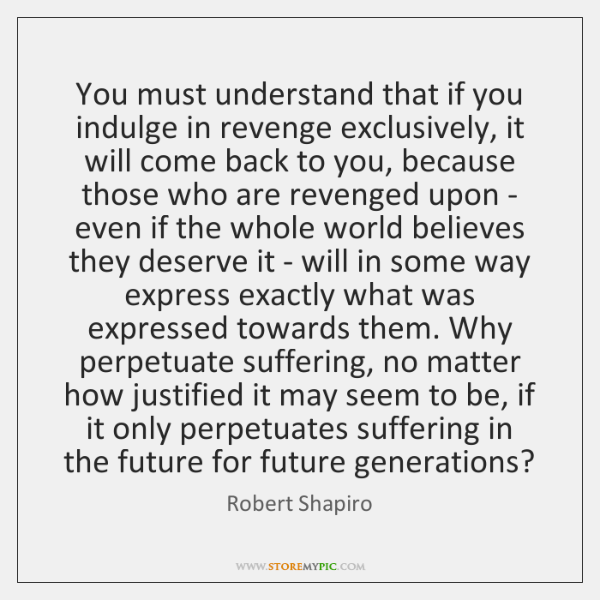 You must understand that if you indulge in revenge exclusively, it will ...