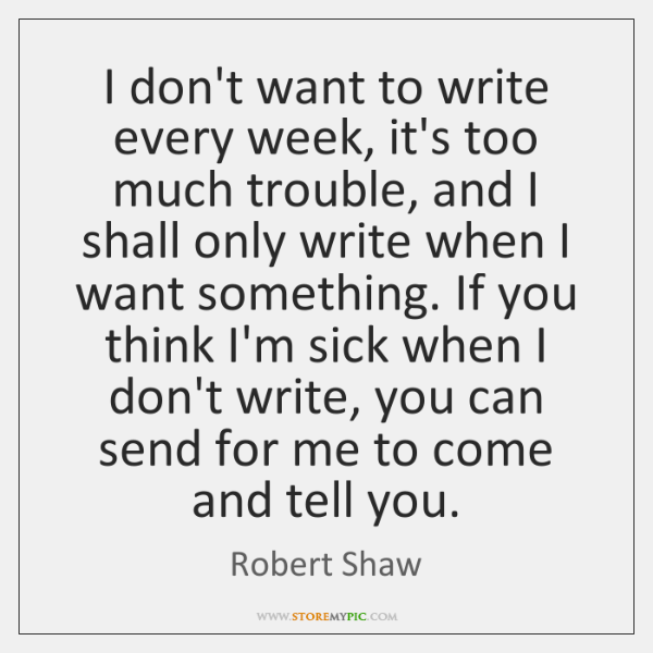 I don't want to write every week, it's too much trouble, and ...