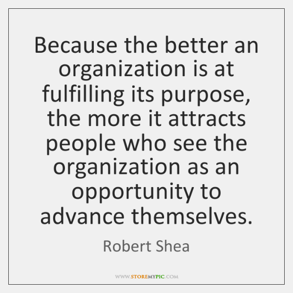 Because the better an organization is at fulfilling its purpose, the more ...