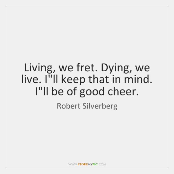 Living, we fret. Dying, we live. I'll keep that in mind. I'll ...