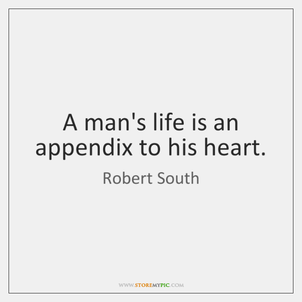 A man's life is an appendix to his heart.