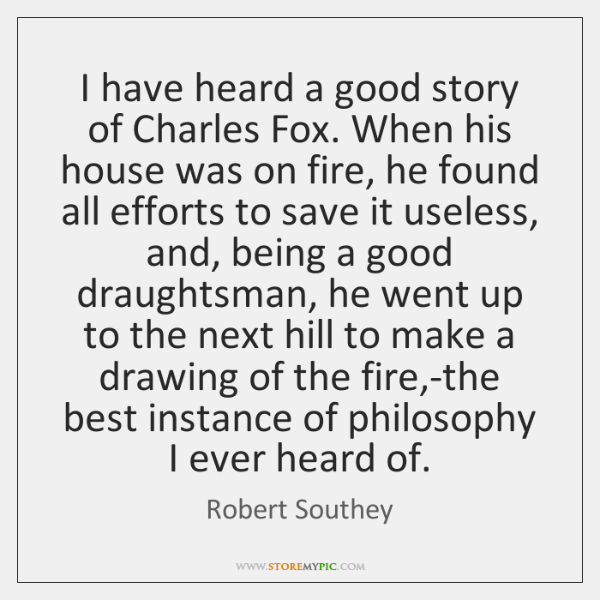 I have heard a good story of Charles Fox. When his house ...