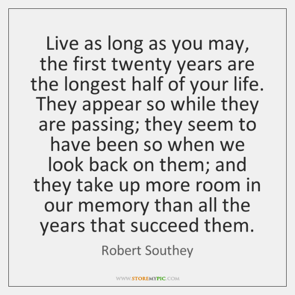 Live as long as you may, the first twenty years are the ...