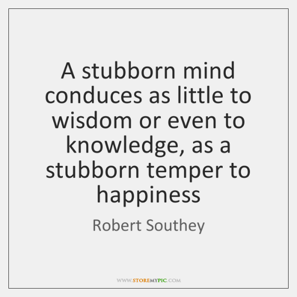 A stubborn mind conduces as little to wisdom or even to knowledge, ...