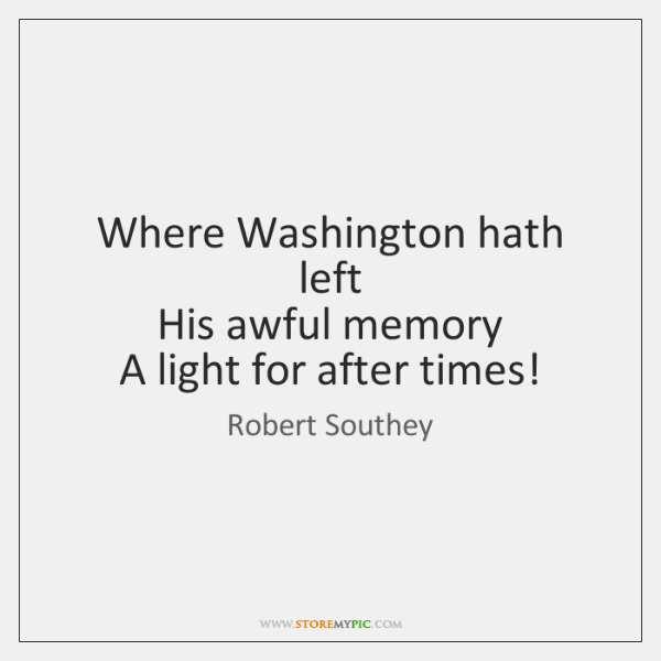 Where Washington hath left   His awful memory   A light for after times!