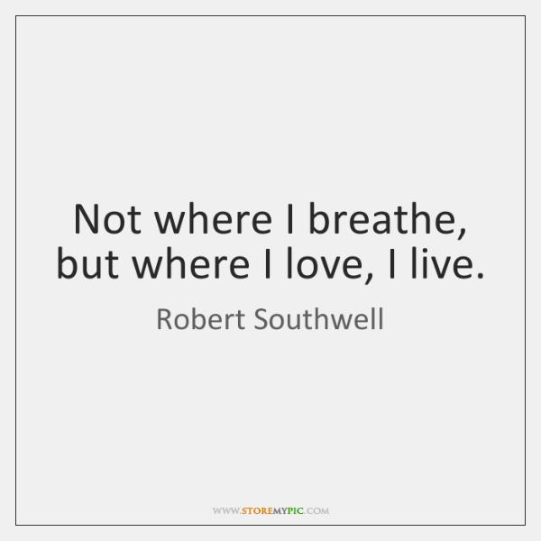 Not where I breathe, but where I love, I live.