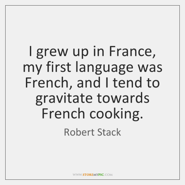 I grew up in France, my first language was French, and I ...