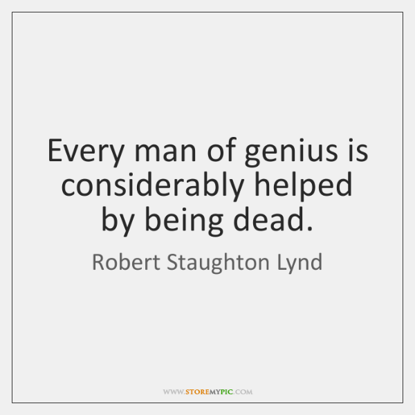 Image result for Every man of genius is considerably helped by being dead