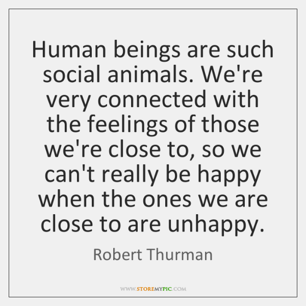 Human beings are such social animals. We're very connected with the feelings ...