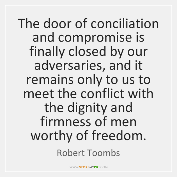 The door of conciliation and compromise is finally closed by our adversaries, ...