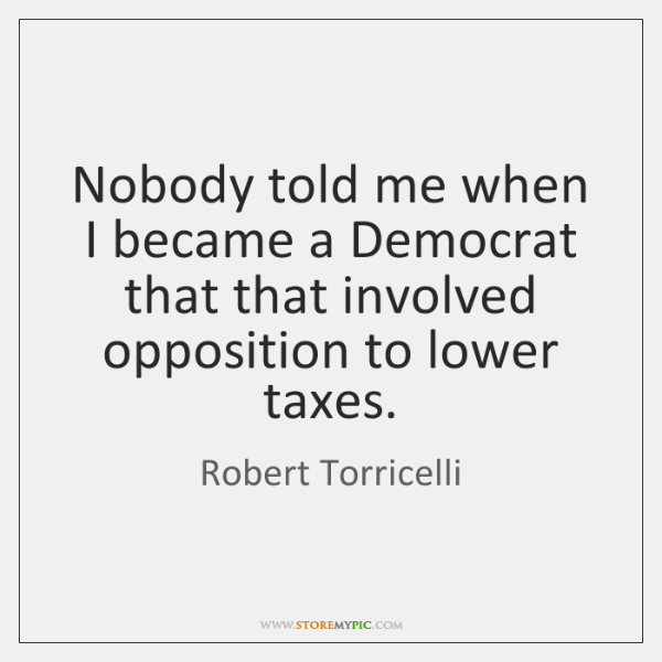 Nobody told me when I became a Democrat that that involved opposition ...