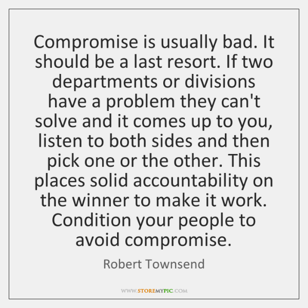 Compromise is usually bad. It should be a last resort. If two ...