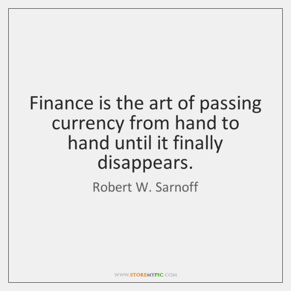 Finance is the art of passing currency from hand to hand until ...