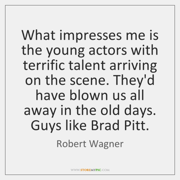 What impresses me is the young actors with terrific talent arriving on ...