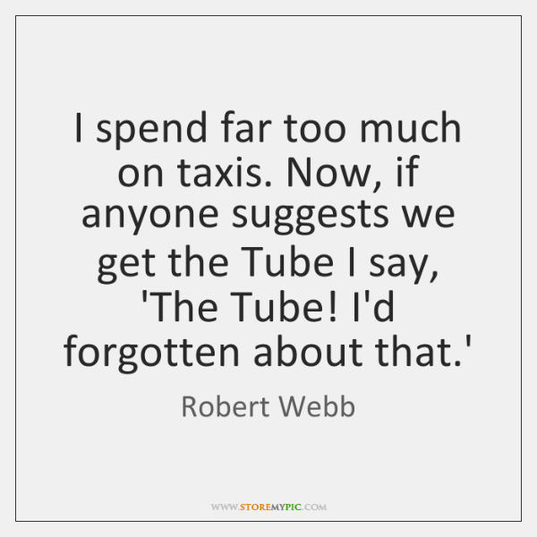 I spend far too much on taxis. Now, if anyone suggests we ...