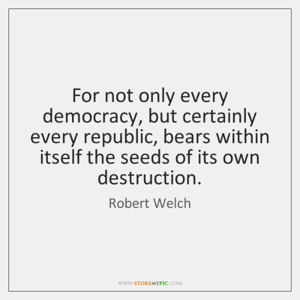 For not only every democracy, but certainly every republic, bears within itself ...