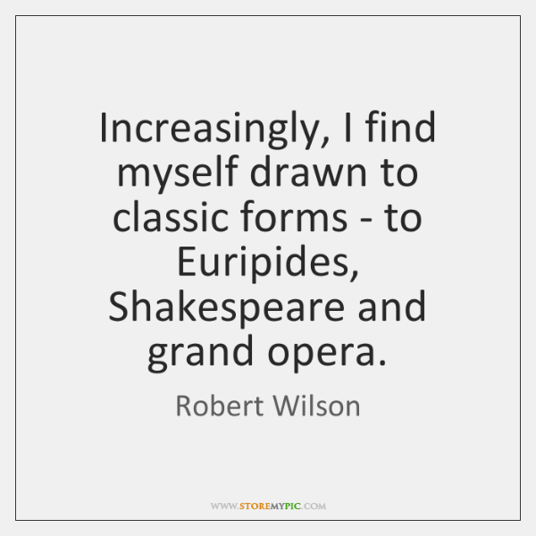Increasingly, I find myself drawn to classic forms - to Euripides, Shakespeare ...